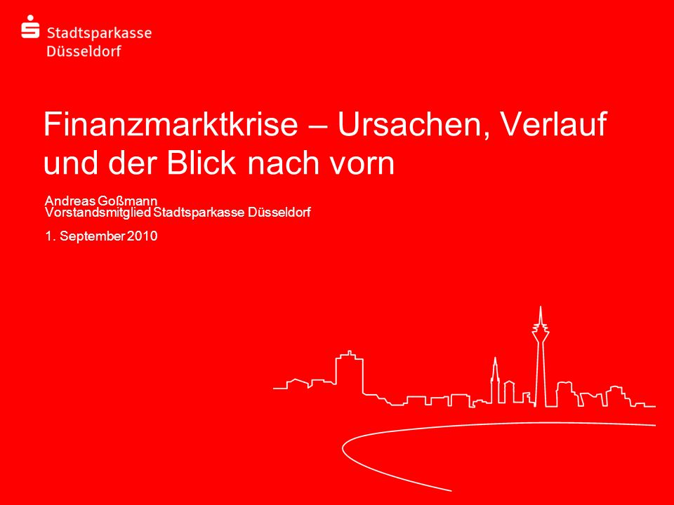 Finanzmarktkrise – Ursachen, Verlauf und der Blick nach vorn Andreas Goßmann Vorstandsmitglied Stadtsparkasse Düsseldorf 1. September 2010