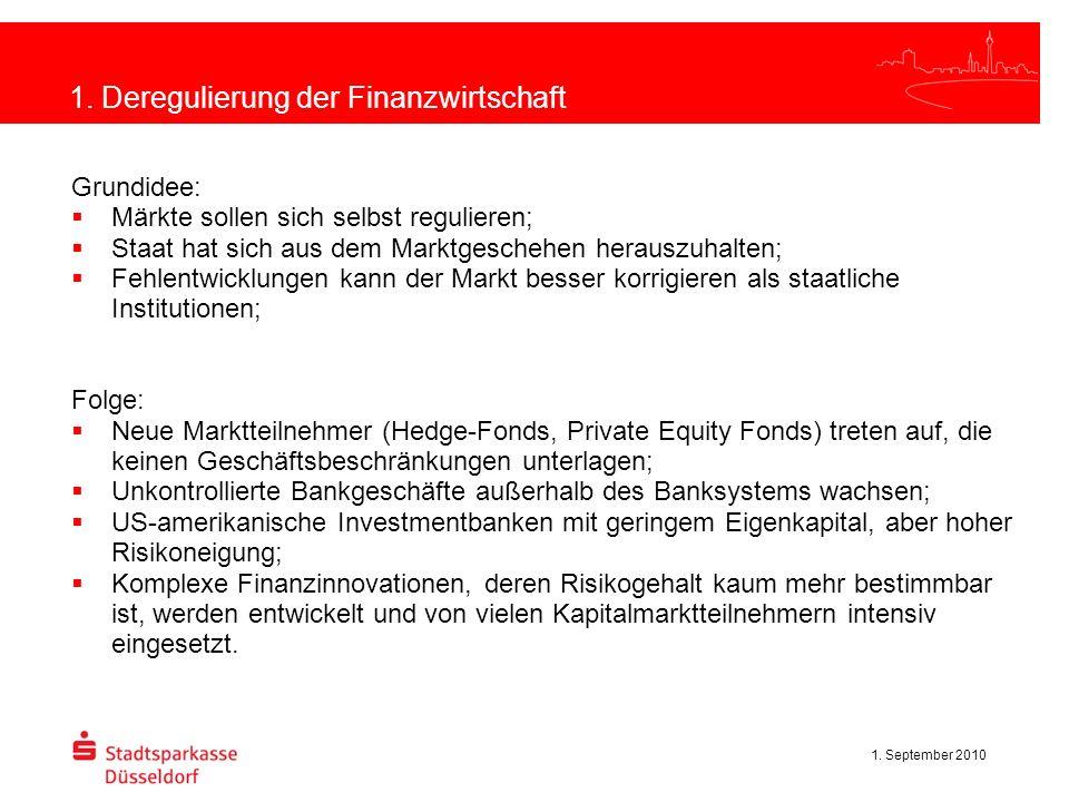 1. September 2010 1. Deregulierung der Finanzwirtschaft Grundidee: Märkte sollen sich selbst regulieren; Staat hat sich aus dem Marktgeschehen herausz