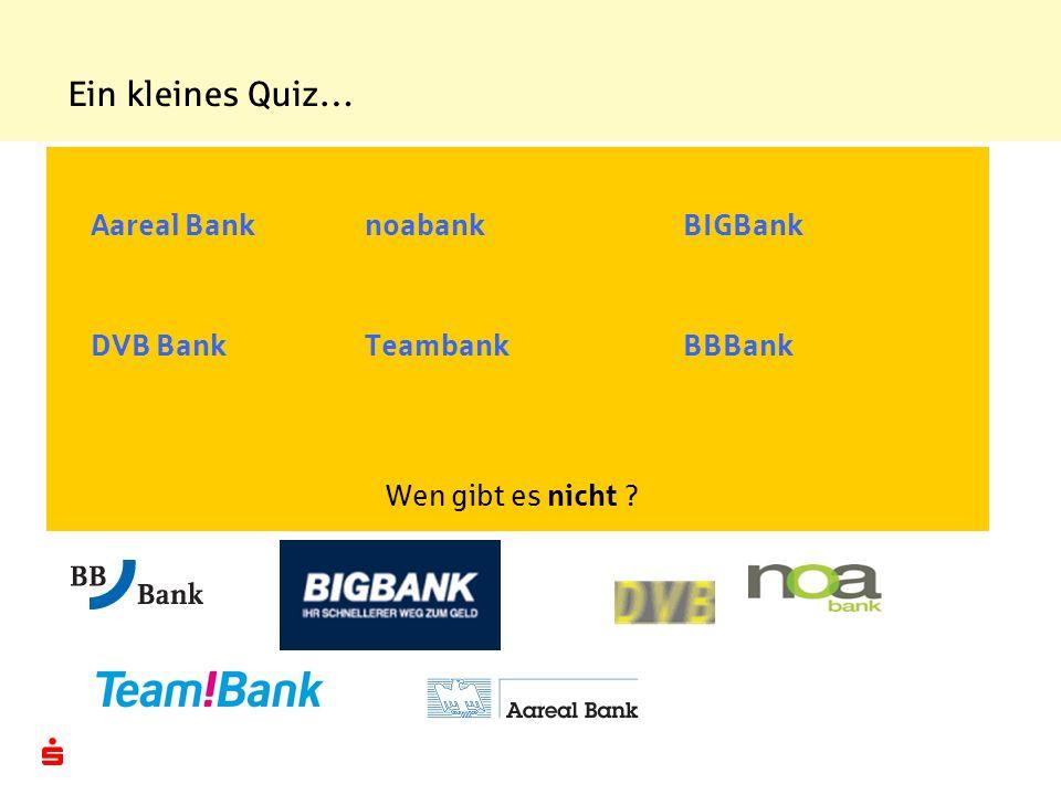 Ein kleines Quiz… Aareal BanknoabankBIGBank DVB BankTeambankBBBank Wen gibt es nicht ?