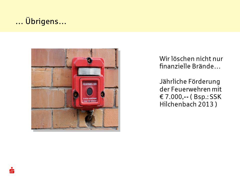 … Übrigens… Wir löschen nicht nur finanzielle Brände… Jährliche Förderung der Feuerwehren mit 7.000,-- ( Bsp.: SSK Hilchenbach 2013 )