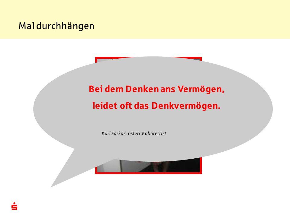 Mal durchhängen Bei dem Denken ans Vermögen, leidet oft das Denkvermögen. Karl Farkas, österr.Kabarettist