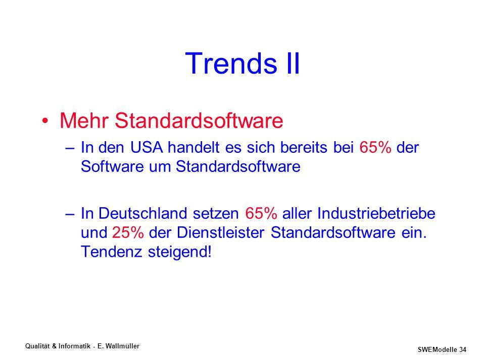 SWEModelle 33 Qualität & Informatik - E. Wallmüller Trends I Zunehmend Altlasten (Mine) –Anwendungssoftware wird oft 20 Jahre und länger eingesetzt –D