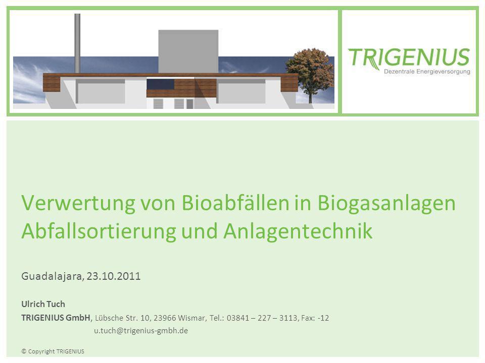 © Copyright TRIGENIUS Verwertung von Bioabfällen in Biogasanlagen Abfallsortierung und Anlagentechnik Guadalajara, 23.10.2011 Ulrich Tuch TRIGENIUS Gm
