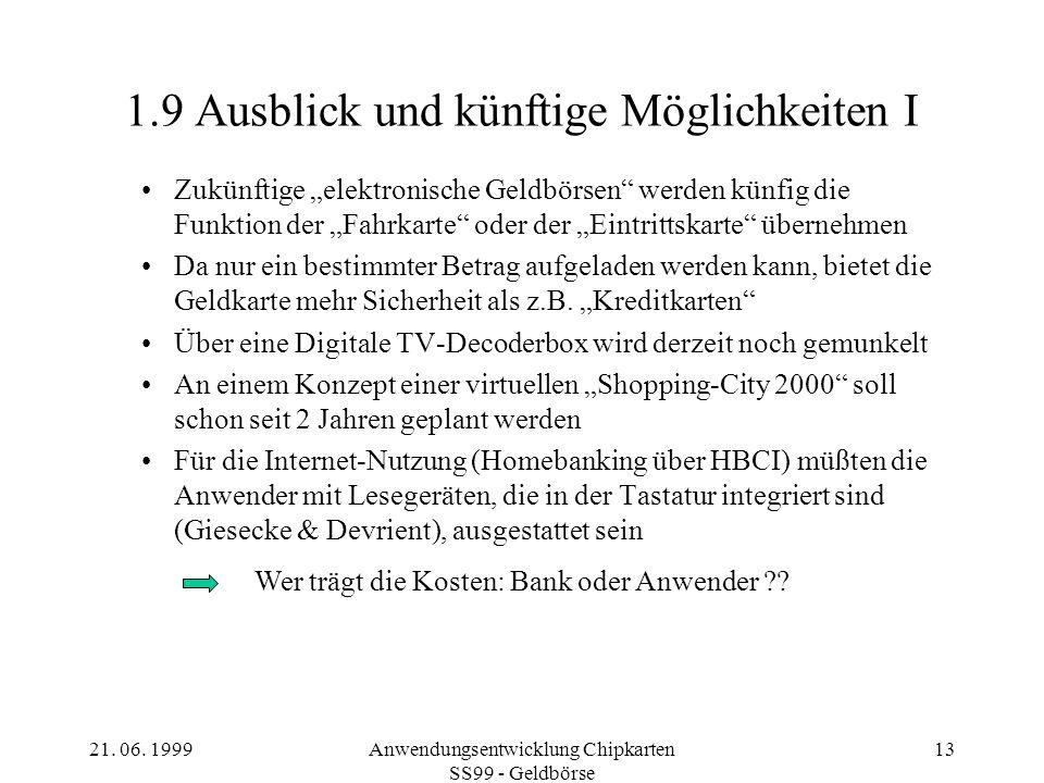 21. 06. 1999Anwendungsentwicklung Chipkarten SS99 - Geldbörse 13 1.9 Ausblick und künftige Möglichkeiten I Zukünftige elektronische Geldbörsen werden