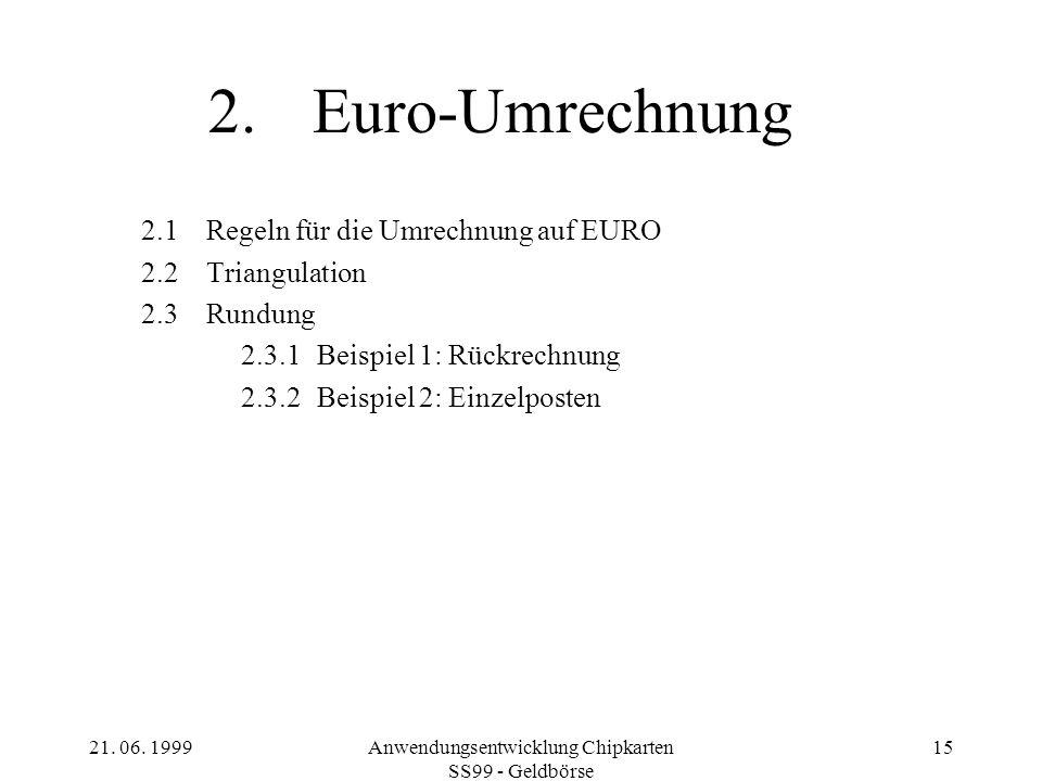 21. 06. 1999Anwendungsentwicklung Chipkarten SS99 - Geldbörse 15 2.Euro-Umrechnung 2.1Regeln für die Umrechnung auf EURO 2.2Triangulation 2.3Rundung 2