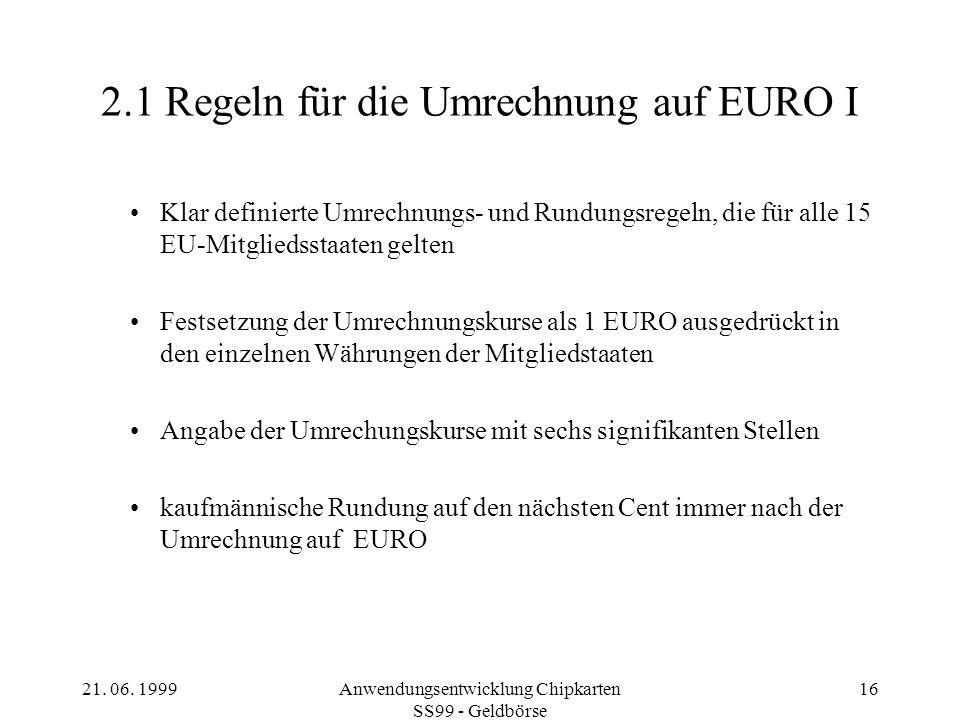 21. 06. 1999Anwendungsentwicklung Chipkarten SS99 - Geldbörse 16 2.1 Regeln für die Umrechnung auf EURO I Klar definierte Umrechnungs- und Rundungsreg