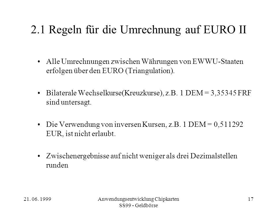 21. 06. 1999Anwendungsentwicklung Chipkarten SS99 - Geldbörse 17 2.1 Regeln für die Umrechnung auf EURO II Alle Umrechnungen zwischen Währungen von EW
