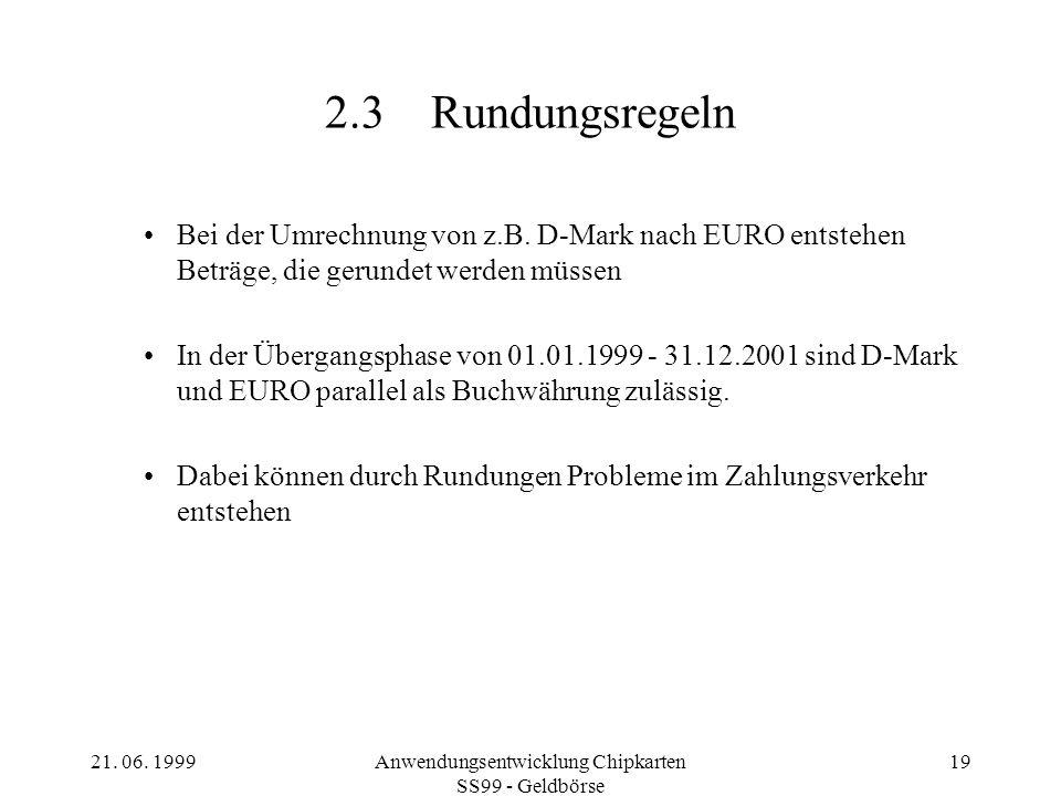 21. 06. 1999Anwendungsentwicklung Chipkarten SS99 - Geldbörse 19 2.3Rundungsregeln Bei der Umrechnung von z.B. D-Mark nach EURO entstehen Beträge, die