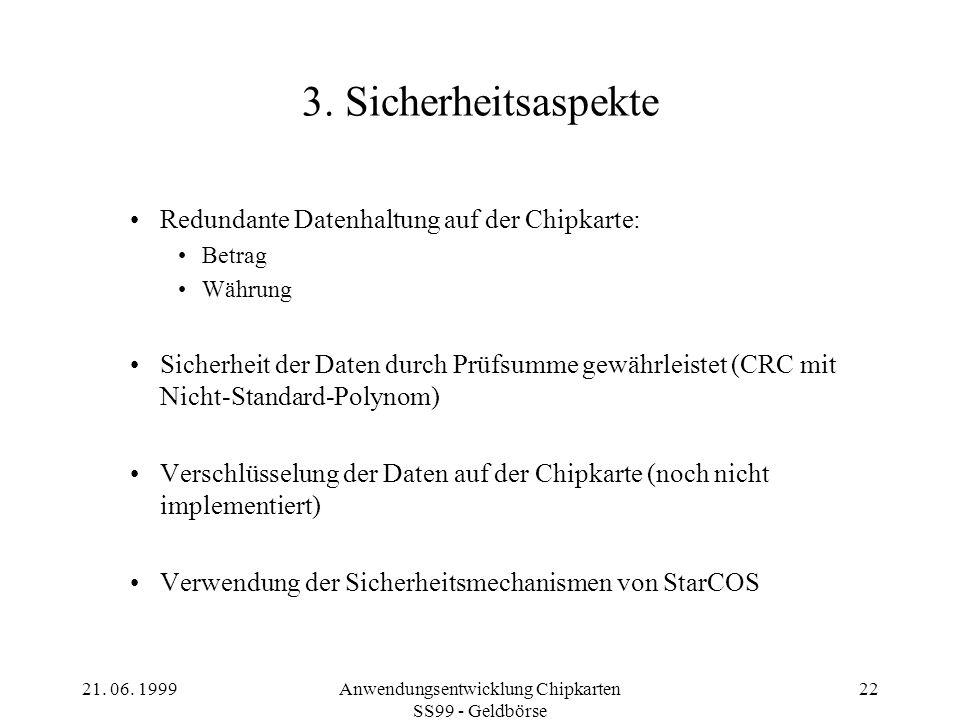 21. 06. 1999Anwendungsentwicklung Chipkarten SS99 - Geldbörse 22 3. Sicherheitsaspekte Redundante Datenhaltung auf der Chipkarte: Betrag Währung Siche