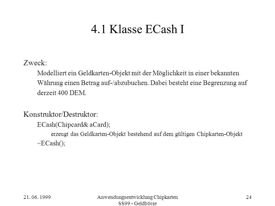 21. 06. 1999Anwendungsentwicklung Chipkarten SS99 - Geldbörse 24 4.1 Klasse ECash I Zweck: Modelliert ein Geldkarten-Objekt mit der Möglichkeit in ein