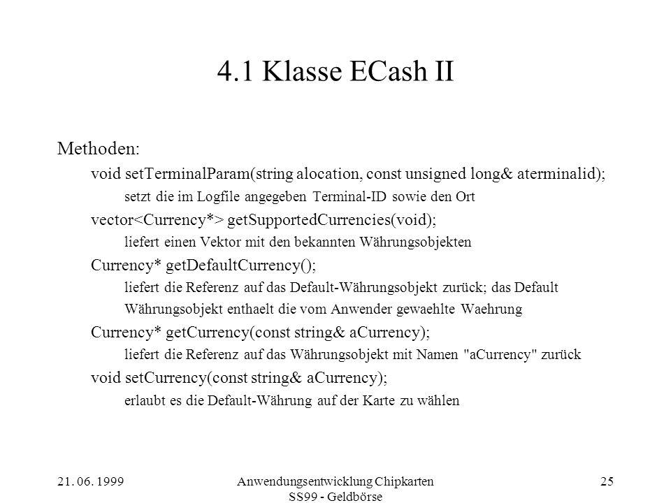 21. 06. 1999Anwendungsentwicklung Chipkarten SS99 - Geldbörse 25 4.1 Klasse ECash II Methoden: void setTerminalParam(string alocation, const unsigned