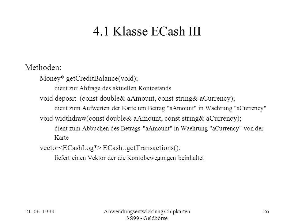 21. 06. 1999Anwendungsentwicklung Chipkarten SS99 - Geldbörse 26 4.1 Klasse ECash III Methoden: Money* getCreditBalance(void); dient zur Abfrage des a