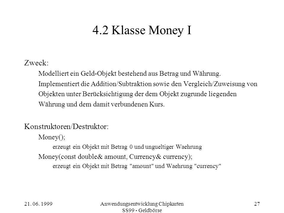 21. 06. 1999Anwendungsentwicklung Chipkarten SS99 - Geldbörse 27 4.2 Klasse Money I Zweck: Modelliert ein Geld-Objekt bestehend aus Betrag und Währung