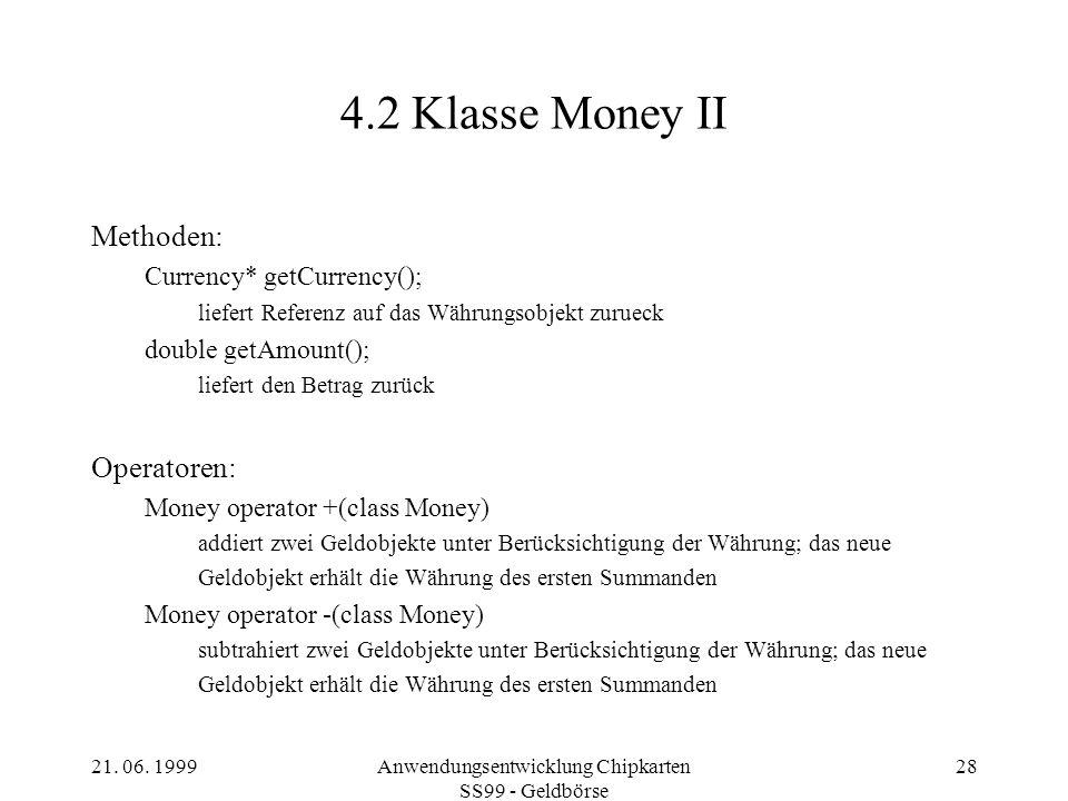 21. 06. 1999Anwendungsentwicklung Chipkarten SS99 - Geldbörse 28 4.2 Klasse Money II Methoden: Currency* getCurrency(); liefert Referenz auf das Währu