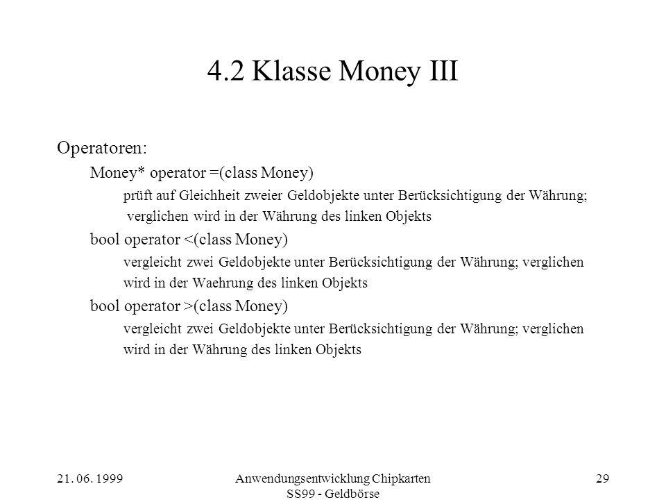 21. 06. 1999Anwendungsentwicklung Chipkarten SS99 - Geldbörse 29 4.2 Klasse Money III Operatoren: Money* operator =(class Money) prüft auf Gleichheit