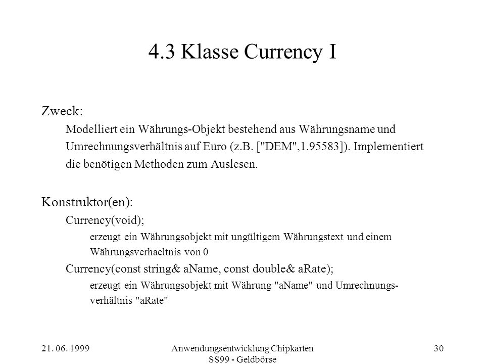 21. 06. 1999Anwendungsentwicklung Chipkarten SS99 - Geldbörse 30 4.3 Klasse Currency I Zweck: Modelliert ein Währungs-Objekt bestehend aus Währungsnam