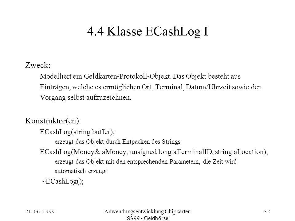 21. 06. 1999Anwendungsentwicklung Chipkarten SS99 - Geldbörse 32 4.4 Klasse ECashLog I Zweck: Modelliert ein Geldkarten-Protokoll-Objekt. Das Objekt b