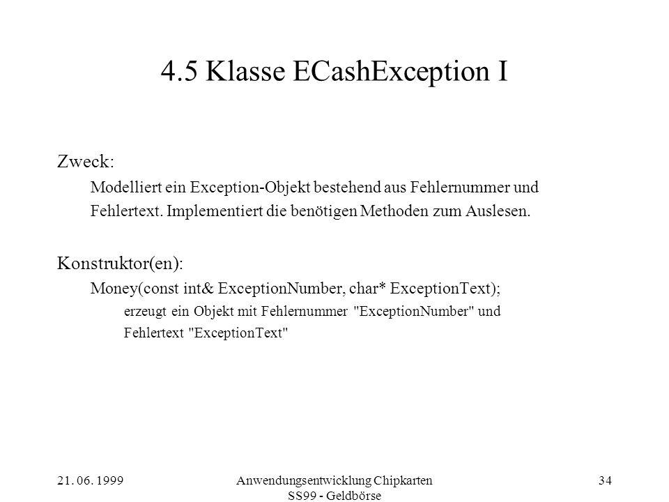 21. 06. 1999Anwendungsentwicklung Chipkarten SS99 - Geldbörse 34 4.5 Klasse ECashException I Zweck: Modelliert ein Exception-Objekt bestehend aus Fehl