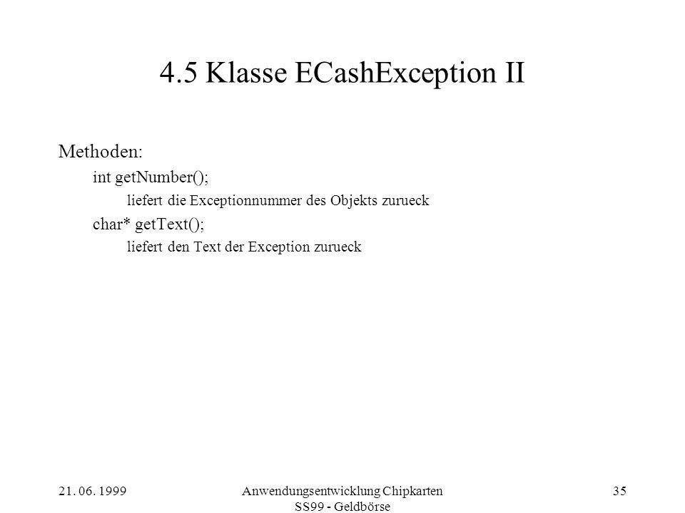 21. 06. 1999Anwendungsentwicklung Chipkarten SS99 - Geldbörse 35 4.5 Klasse ECashException II Methoden: int getNumber(); liefert die Exceptionnummer d