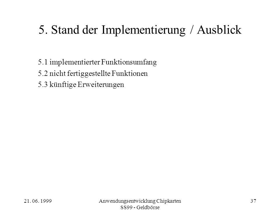 21. 06. 1999Anwendungsentwicklung Chipkarten SS99 - Geldbörse 37 5. Stand der Implementierung / Ausblick 5.1 implementierter Funktionsumfang 5.2 nicht