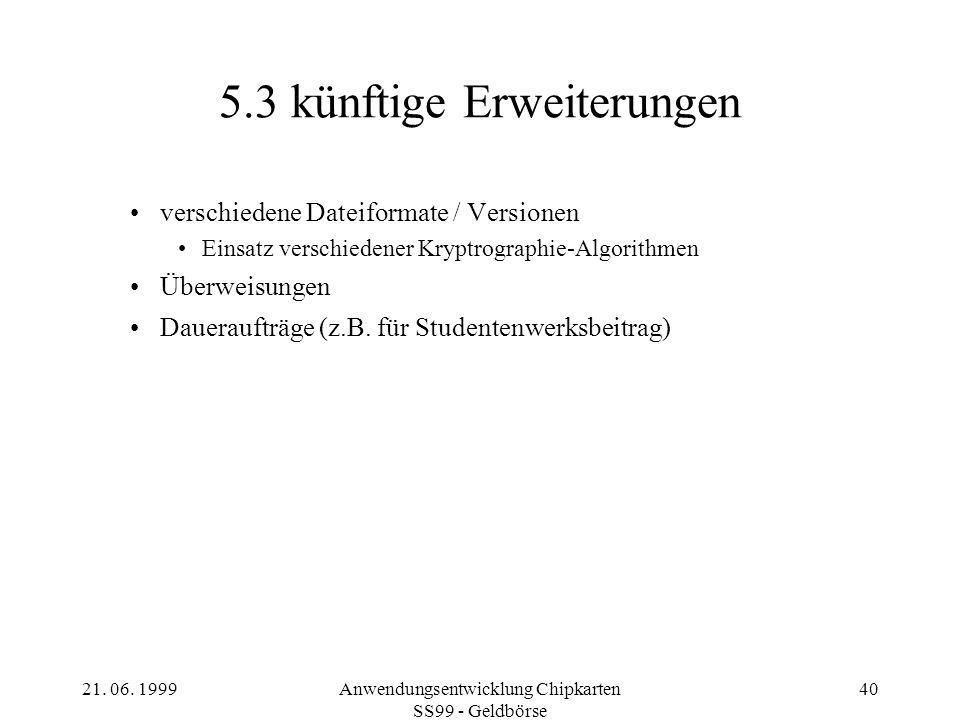 21. 06. 1999Anwendungsentwicklung Chipkarten SS99 - Geldbörse 40 5.3 künftige Erweiterungen verschiedene Dateiformate / Versionen Einsatz verschiedene