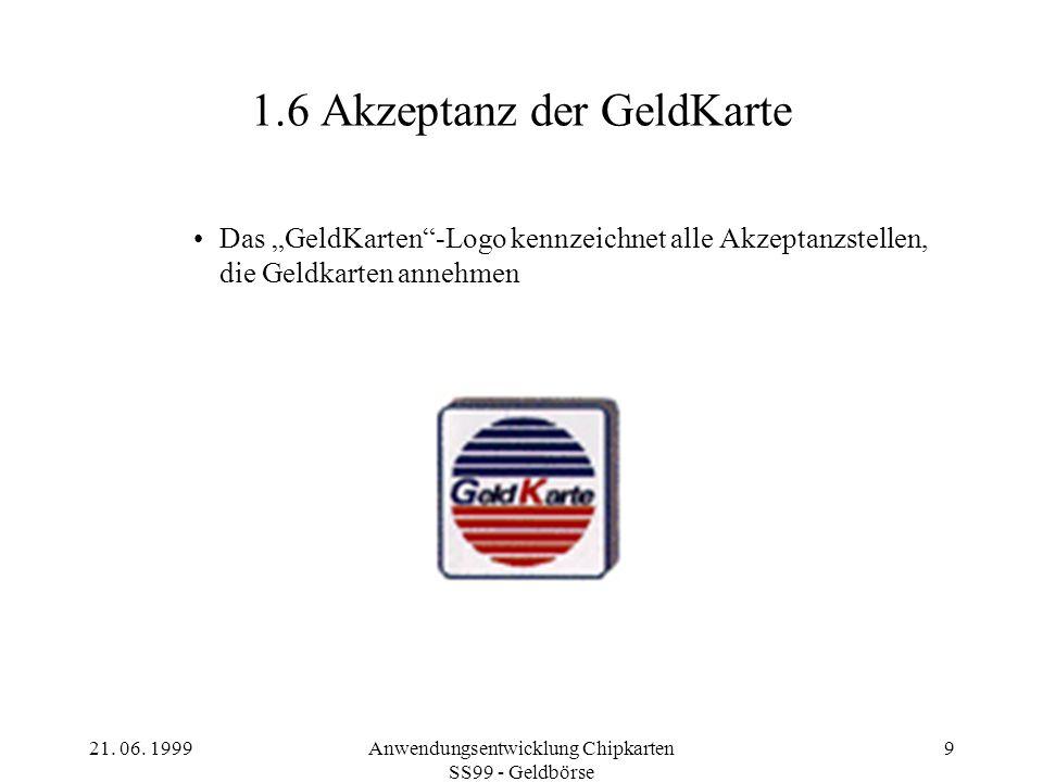 21. 06. 1999Anwendungsentwicklung Chipkarten SS99 - Geldbörse 9 1.6 Akzeptanz der GeldKarte Das GeldKarten-Logo kennzeichnet alle Akzeptanzstellen, di
