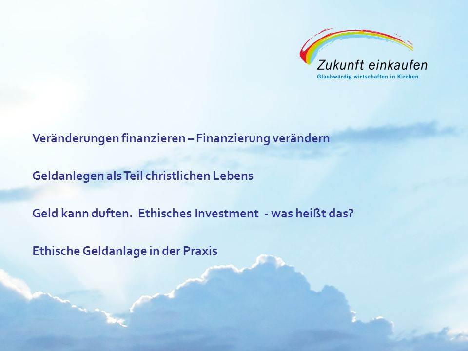 Copyright: EKvW 2008 Veränderungen finanzieren – Finanzierung verändern Geldanlegen als Teil christlichen Lebens Geld kann duften. Ethisches Investmen