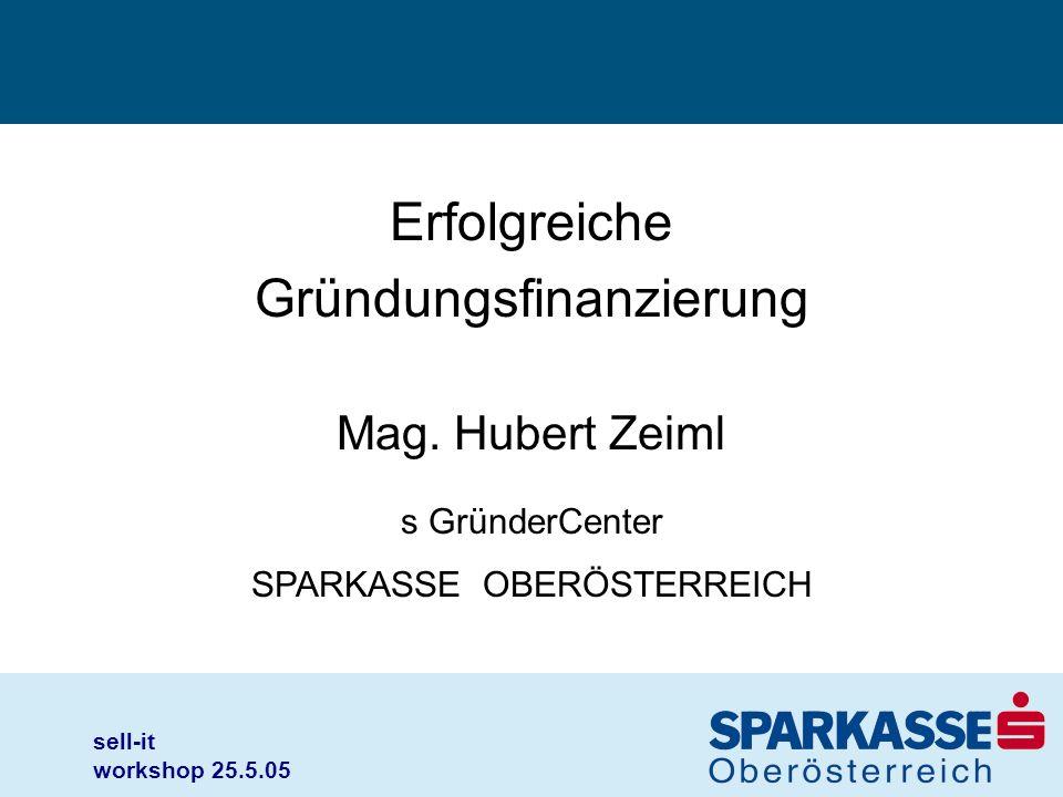 sell-it workshop 25.5.05 Erfolgreiche Gründungsfinanzierung Mag. Hubert Zeiml s GründerCenter SPARKASSE OBERÖSTERREICH