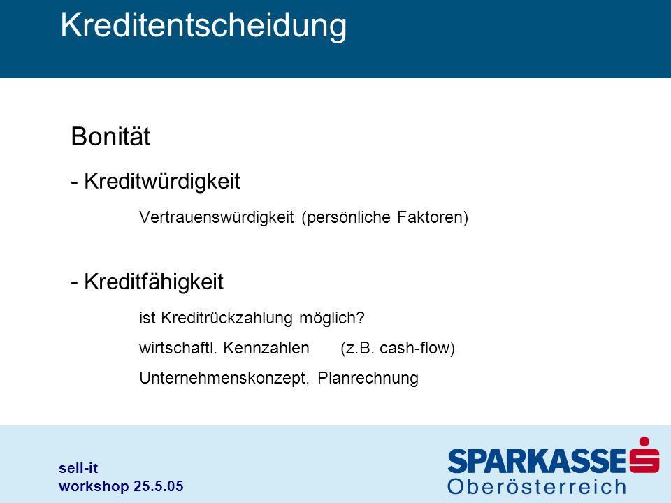 sell-it workshop 25.5.05 Kreditentscheidung Bonität - Kreditwürdigkeit Vertrauenswürdigkeit (persönliche Faktoren) - Kreditfähigkeit ist Kreditrückzah