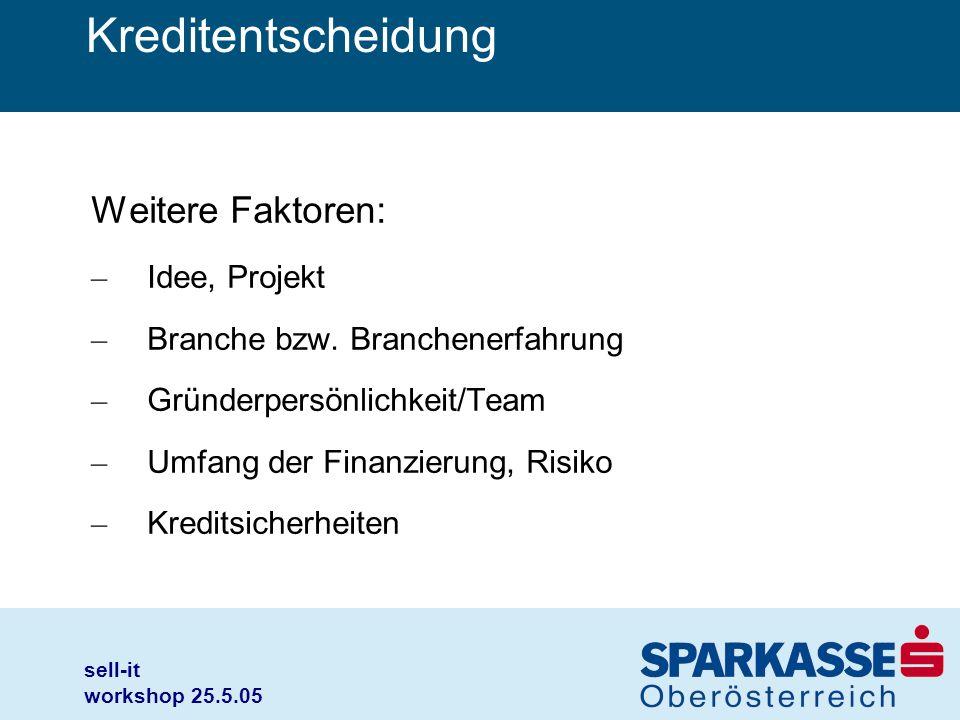 sell-it workshop 25.5.05 Kreditentscheidung Weitere Faktoren: – Idee, Projekt – Branche bzw. Branchenerfahrung – Gründerpersönlichkeit/Team – Umfang d