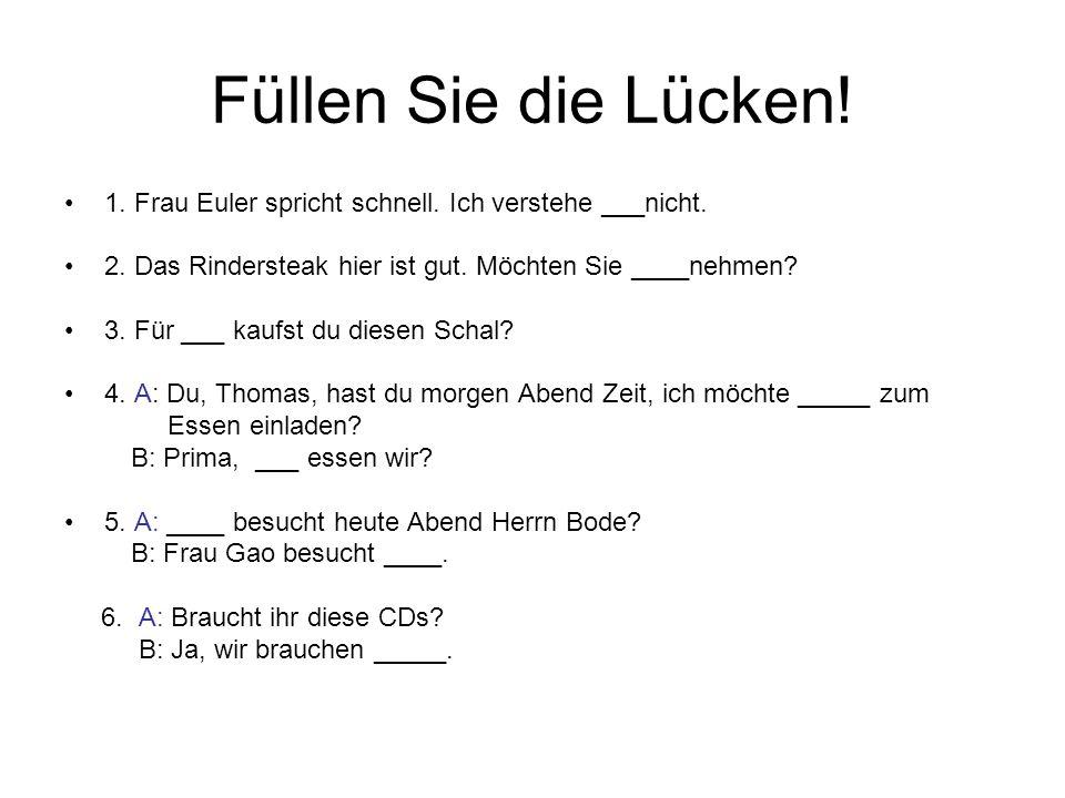 Füllen Sie die Lücken! 1. Frau Euler spricht schnell. Ich verstehe ___nicht. 2. Das Rindersteak hier ist gut. Möchten Sie ____nehmen? 3. Für ___ kaufs