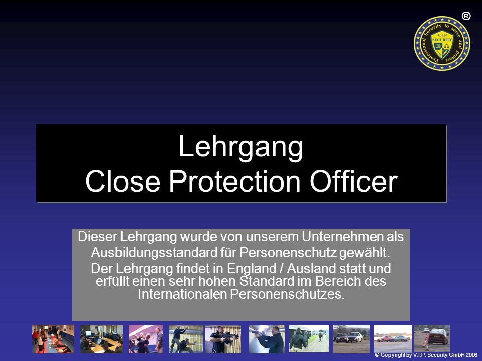 © Copyright by V.I.P. Security GmbH 2006 ® Lehrgang Close Protection Officer Dieser Lehrgang wurde von unserem Unternehmen als Ausbildungsstandard für