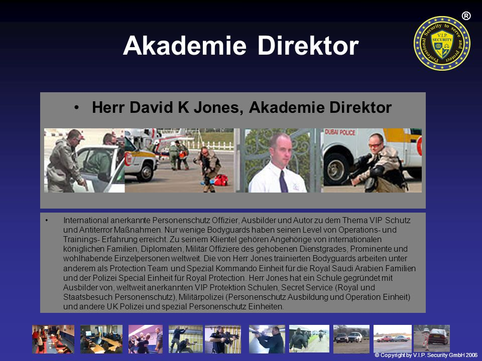 © Copyright by V.I.P. Security GmbH 2006 ® Akademie Direktor Herr David K Jones, Akademie Direktor International anerkannte Personenschutz Offizier, A
