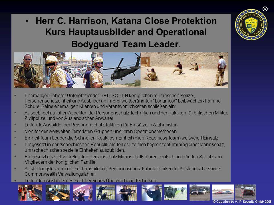 © Copyright by V.I.P. Security GmbH 2006 ® Herr C. Harrison, Katana Close Protektion Kurs Hauptausbilder and Operational Bodyguard Team Leader. Ehemal
