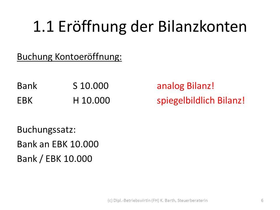 1.1 Eröffnung der Bilanzkonten Darstellung der T-Konten: BS: Bank / EBK 10.000 SBankH AB10.000 S EröffnungsbilanzkontoH Bank10.000 (c) Dipl.-Betriebswirtin (FH) K.