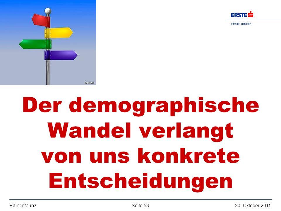 Seite 5320. Oktober 2011Rainer Münz E R S T E G R O U P B A N K A G Der demographische Wandel verlangt von uns konkrete Entscheidungen