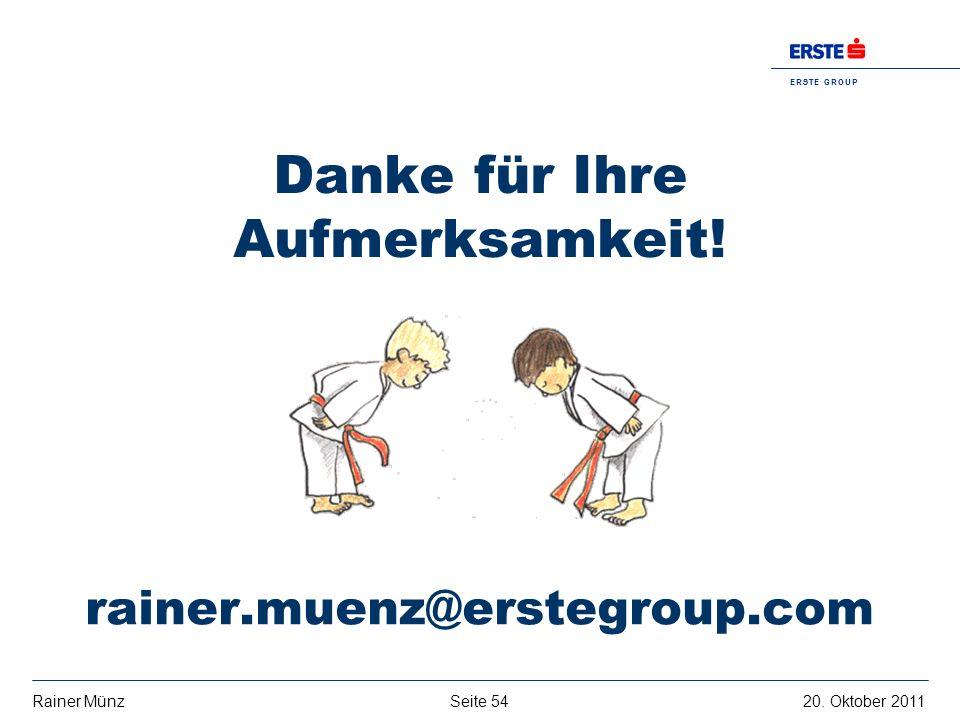 Seite 5420. Oktober 2011Rainer Münz E R S T E G R O U P B A N K A G Danke für Ihre Aufmerksamkeit! rainer.muenz@erstegroup.com