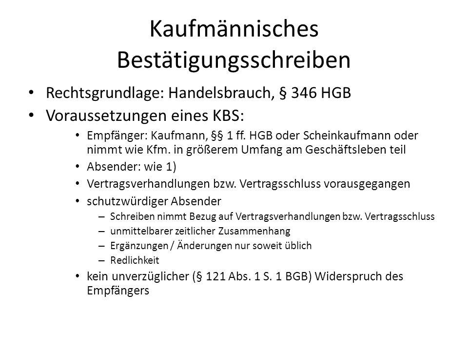 Kaufmännisches Bestätigungsschreiben Rechtsgrundlage: Handelsbrauch, § 346 HGB Voraussetzungen eines KBS: Empfänger: Kaufmann, §§ 1 ff. HGB oder Schei