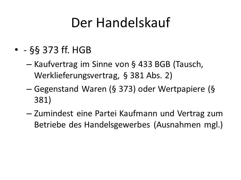 Der Handelskauf - §§ 373 ff. HGB – Kaufvertrag im Sinne von § 433 BGB (Tausch, Werklieferungsvertrag, § 381 Abs. 2) – Gegenstand Waren (§ 373) oder We