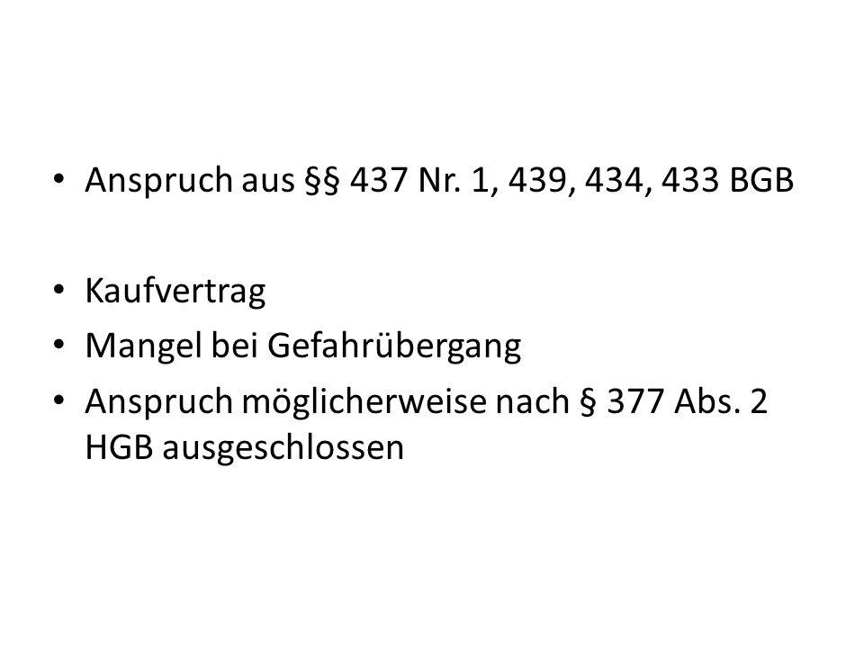 Anspruch aus §§ 437 Nr. 1, 439, 434, 433 BGB Kaufvertrag Mangel bei Gefahrübergang Anspruch möglicherweise nach § 377 Abs. 2 HGB ausgeschlossen