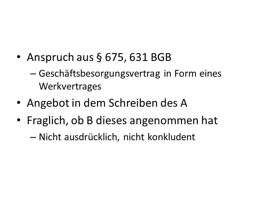 Anspruch aus § 675, 631 BGB – Geschäftsbesorgungsvertrag in Form eines Werkvertrages Angebot in dem Schreiben des A Fraglich, ob B dieses angenommen h