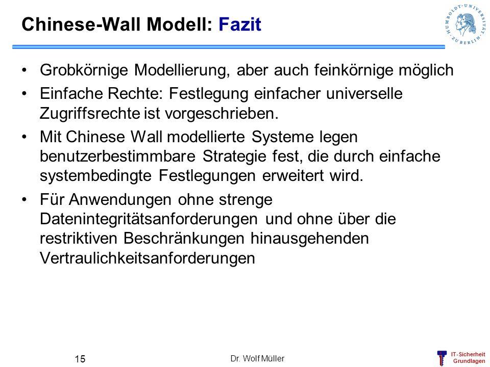 IT-Sicherheit Grundlagen Dr. Wolf Müller 15 Chinese-Wall Modell: Fazit Grobkörnige Modellierung, aber auch feinkörnige möglich Einfache Rechte: Festle