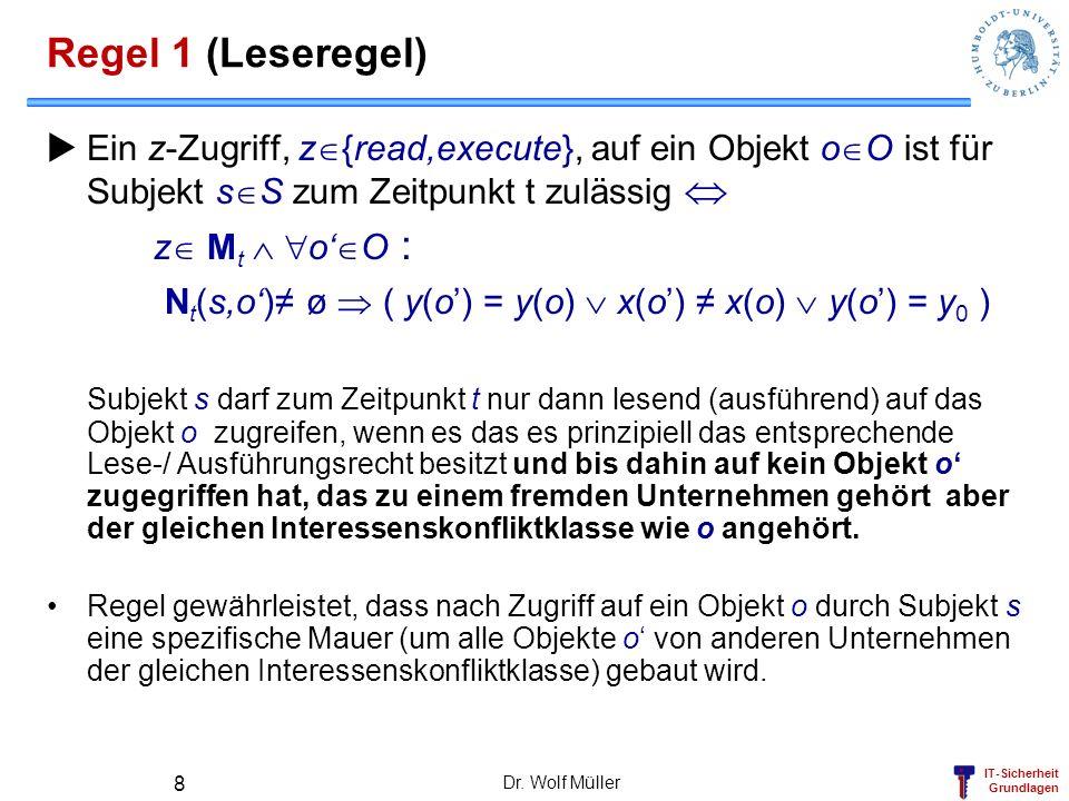 IT-Sicherheit Grundlagen Dr. Wolf Müller 8 Regel 1 (Leseregel) Ein z-Zugriff, z {read,execute}, auf ein Objekt o O ist für Subjekt s S zum Zeitpunkt t