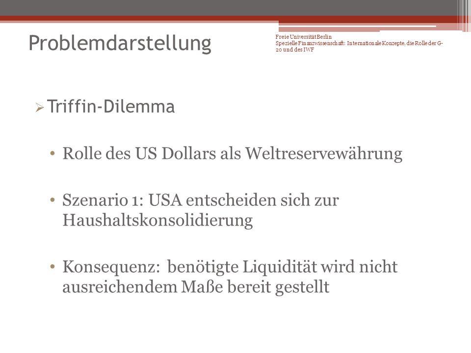 Triffin-Dilemma Rolle des US Dollars als Weltrervewährung Szenario 2: USA müssen chronisches Zahlungsbilanzdefizit aufrecht erhalten, um international nachgefrage Liquidität zu befriedigen Konsequenz: Unterminierung der Stabilität des US Dollars Freie Universität Berlin Spezielle Finanzwissenschaft: Internationale Konzepte, die Rolle der G- 20 und des IWF Problemdarstellung