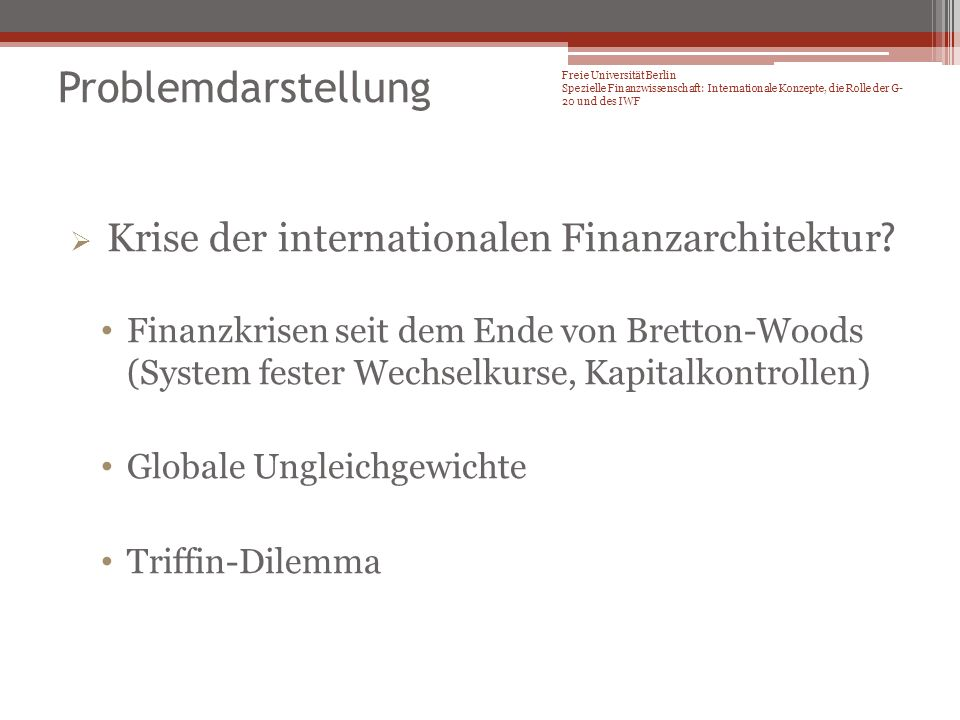 Finanzkrisen seit dem Ende von Bretton-Woods 1973 – 1973 oil crisis – oil prices soared, causing the 1973–1974 stock market crash Secondary banking crisis of 1973–1975 – United Kingdom 1980s – Latin American debt crisis – beginning in Mexico in 1982 with the Mexican Weekend Bank stock crisis (Israel 1983) 1987 – Black Monday (1987) – the largest one-day percentage decline in stock market history 1989–91 – United States Savings & Loan crisis 1990 – Japanese asset price bubble collapsed early 1990s – Scandinavian banking crisis: Swedish banking crisis, Finnish banking crisis of 1990s 1992–93 – Black Wednesday – speculative attacks on currencies in the European Exchange Rate Mechanism 1994–95 – 1994 economic crisis in Mexico – speculative attack and default on Mexican debt 1997–98 – 1997 Asian Financial Crisis – devaluations and banking crises across Asia 1998 Russian financial crisis 2001 Turkey 2001 – Bursting of dot-com bubble 2007–10 – Financial crisis of 2007–2010 2010 European sovereign debt crisis Problemdarstellung Freie Universität Berlin Spezielle Finanzwissenschaft: Internationale Konzepte, die Rolle der G- 20 und des IWF