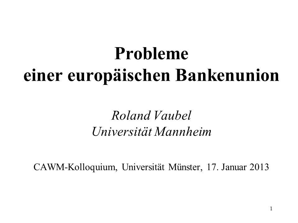Probleme einer europäischen Bankenunion Roland Vaubel Universität Mannheim CAWM-Kolloquium, Universität Münster, 17. Januar 2013 1