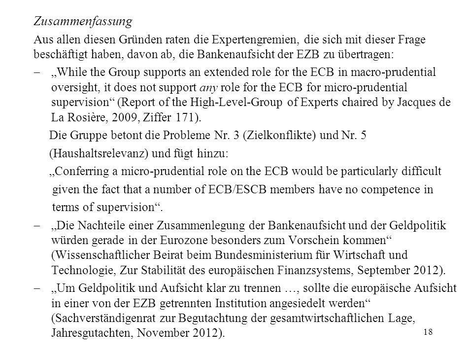 Zusammenfassung Aus allen diesen Gründen raten die Expertengremien, die sich mit dieser Frage beschäftigt haben, davon ab, die Bankenaufsicht der EZB zu übertragen: While the Group supports an extended role for the ECB in macro-prudential oversight, it does not support any role for the ECB for micro-prudential supervision (Report of the High-Level-Group of Experts chaired by Jacques de La Rosière, 2009, Ziffer 171).