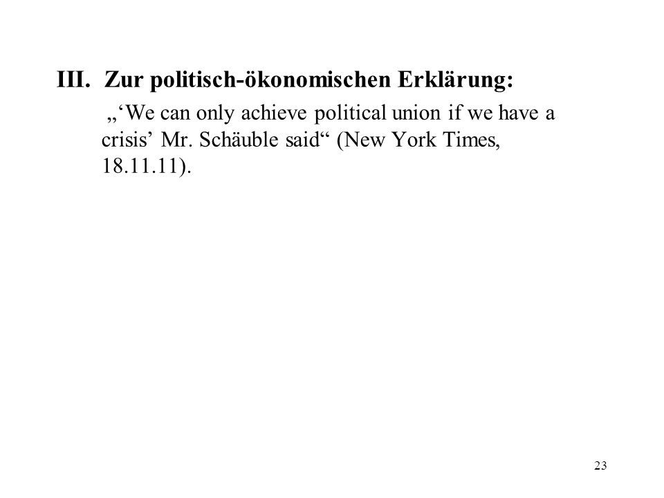 III. Zur politisch-ökonomischen Erklärung: We can only achieve political union if we have a crisis Mr. Schäuble said (New York Times, 18.11.11). 23