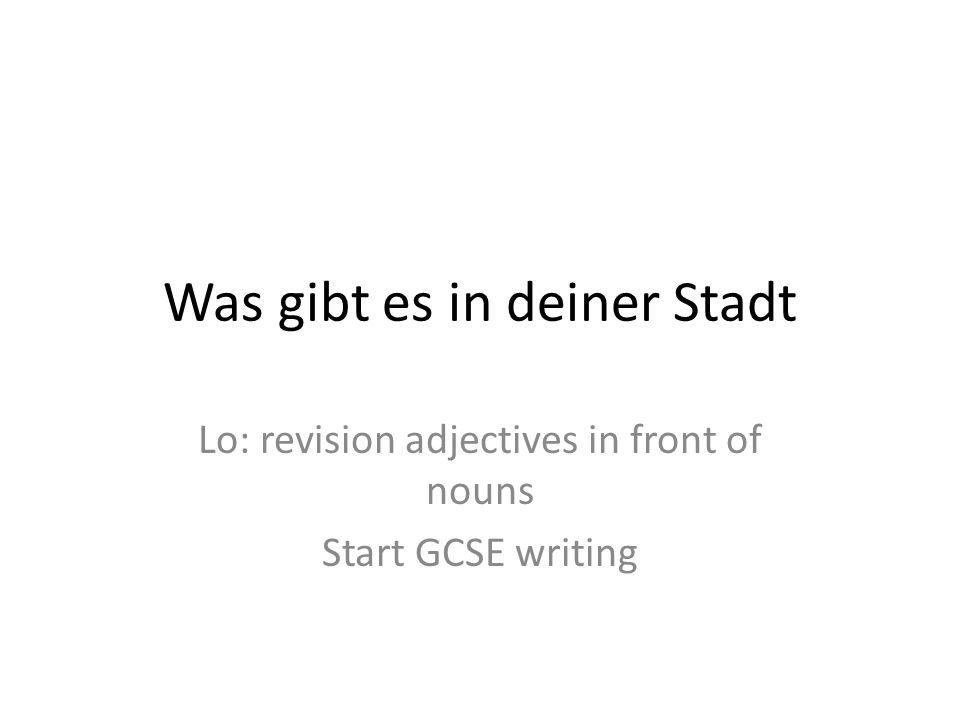 Was gibt es in deiner Stadt Lo: revision adjectives in front of nouns Start GCSE writing
