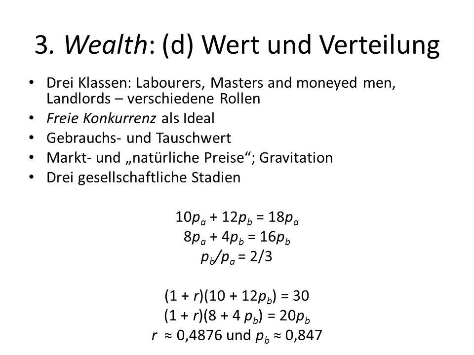 3. Wealth: (d) Wert und Verteilung Drei Klassen: Labourers, Masters and moneyed men, Landlords – verschiedene Rollen Freie Konkurrenz als Ideal Gebrau